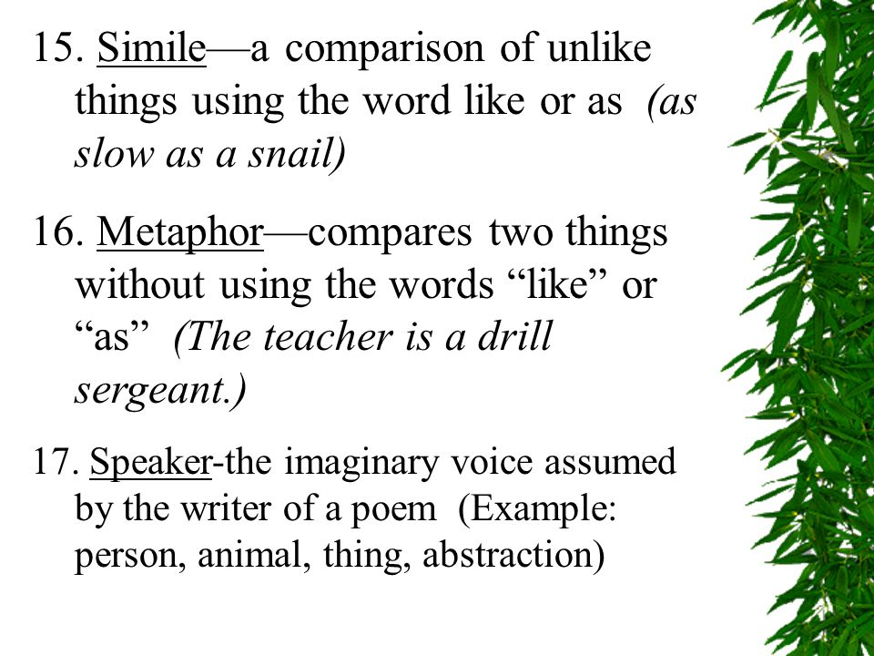 15. Simile—a comparison of unlike things using the word like or as (as slow as a snail) 16.