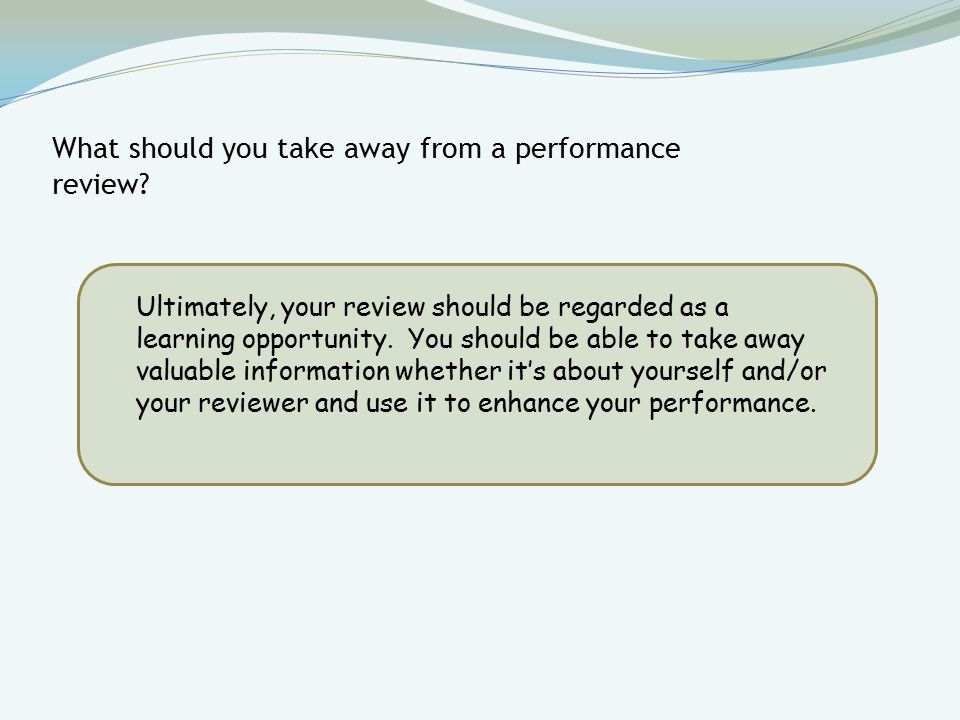 Ultimately, your review should be regarded as a learning opportunity.