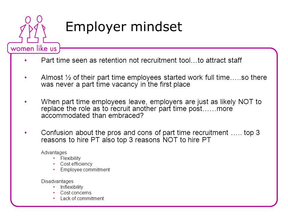 Employer mindset Part time seen as retention not recruitment tool…to attract staff Almost ½ of their part time employees started work full time…..so there was never a part time vacancy in the first place When part time employees leave, employers are just as likely NOT to replace the role as to recruit another part time post……more accommodated than embraced.