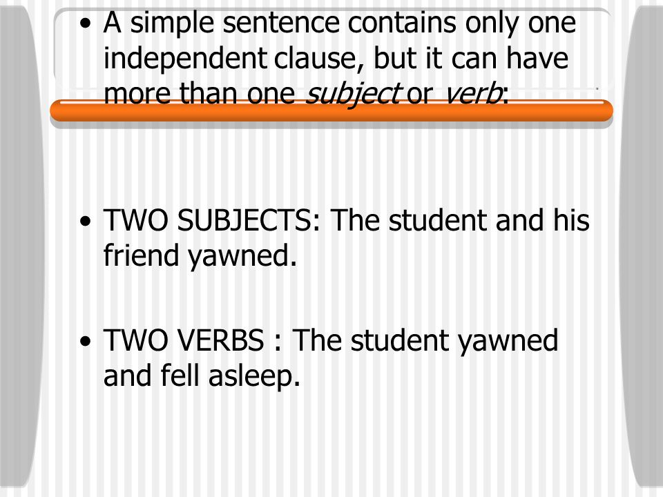 Although a simple sentence cannot have a dependent clause, it can have modifiers: The tall student sitting in the back in my algebra class yawned loudly.