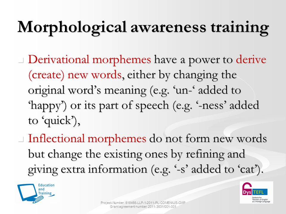 Morphological awareness training Derivational morphemes have a power to derive (create) new words, either by changing the original word's meaning (e.g.
