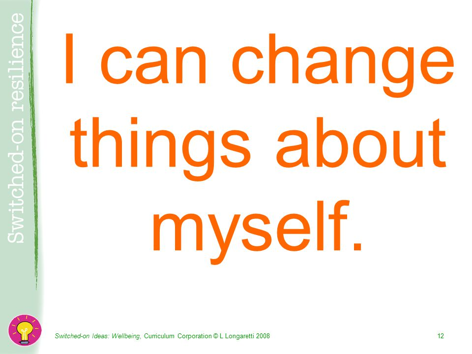 Switched-on Ideas: Wellbeing, Curriculum Corporation © L Longaretti I can change things about myself.