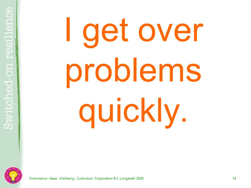 Switched-on Ideas: Wellbeing, Curriculum Corporation © L Longaretti I get over problems quickly.
