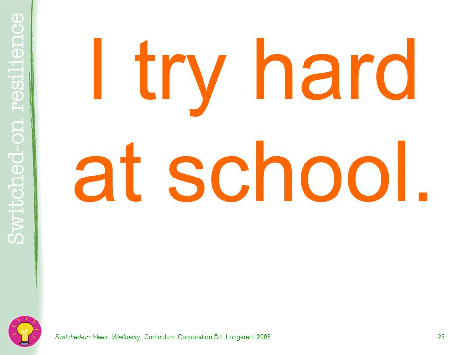 Switched-on Ideas: Wellbeing, Curriculum Corporation © L Longaretti I try hard at school.