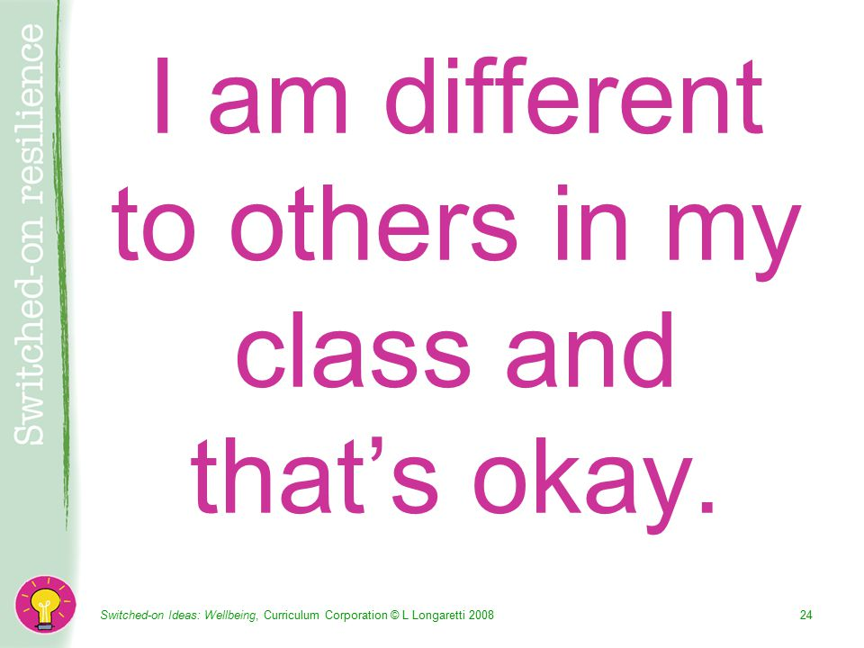 Switched-on Ideas: Wellbeing, Curriculum Corporation © L Longaretti I am different to others in my class and that's okay.