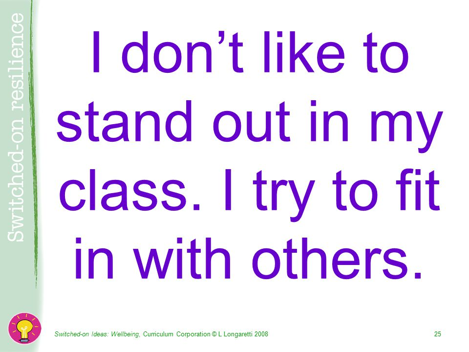 Switched-on Ideas: Wellbeing, Curriculum Corporation © L Longaretti I don't like to stand out in my class.