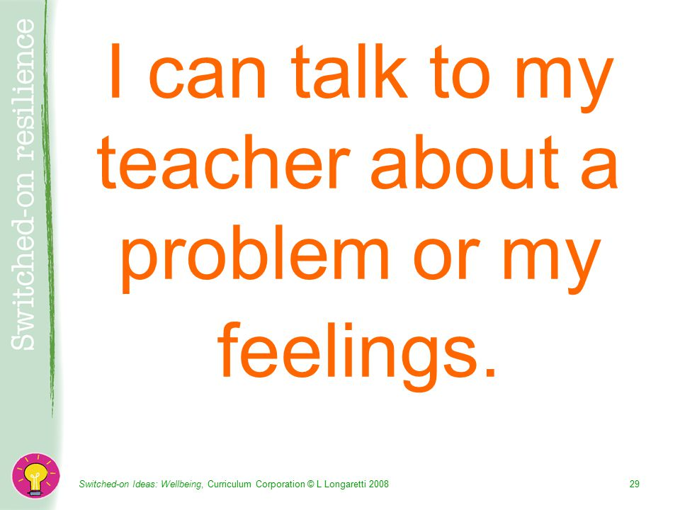Switched-on Ideas: Wellbeing, Curriculum Corporation © L Longaretti I can talk to my teacher about a problem or my feelings.