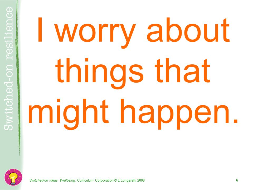 Switched-on Ideas: Wellbeing, Curriculum Corporation © L Longaretti I worry about things that might happen.