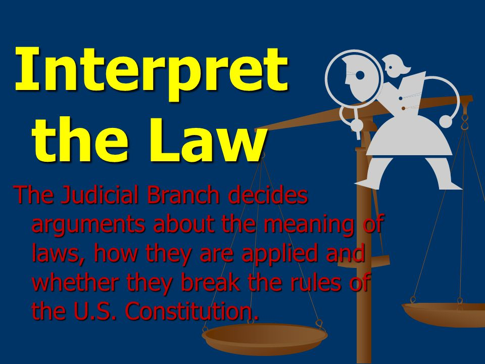 Interpret the Law The Judicial Branch decides arguments about the meaning of laws, how they are applied and whether they break the rules of the U.S.