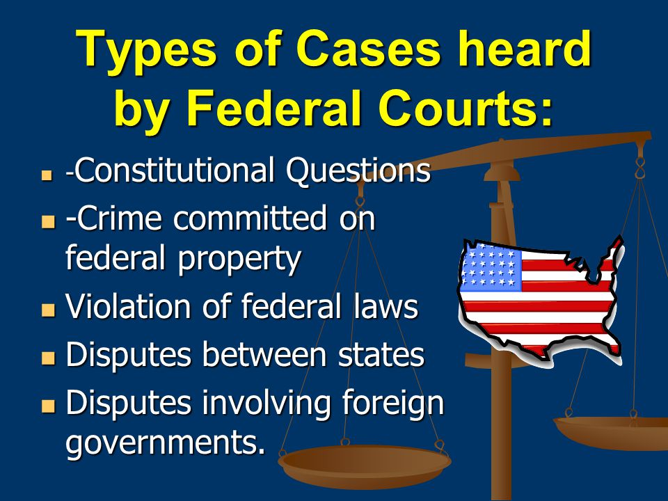 Types of Cases heard by Federal Courts: - Constitutional Questions - Constitutional Questions -Crime committed on federal property -Crime committed on federal property Violation of federal laws Violation of federal laws Disputes between states Disputes between states Disputes involving foreign governments.