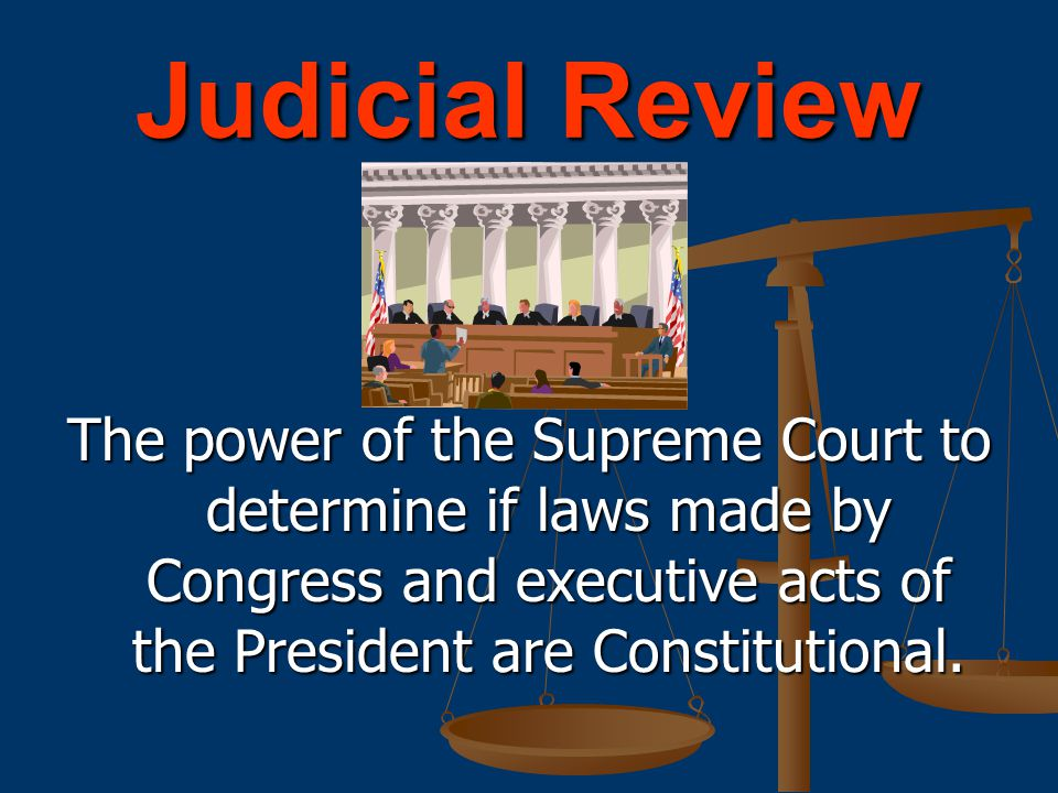 The power of the Supreme Court to determine if laws made by Congress and executive acts of the President are Constitutional.