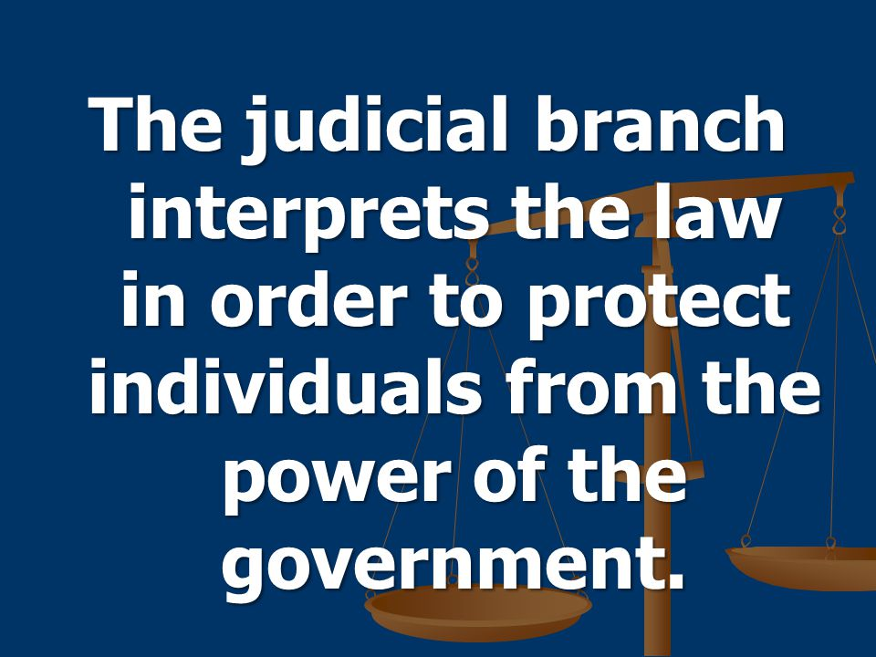 The judicial branch interprets the law in order to protect individuals from the power of the government.