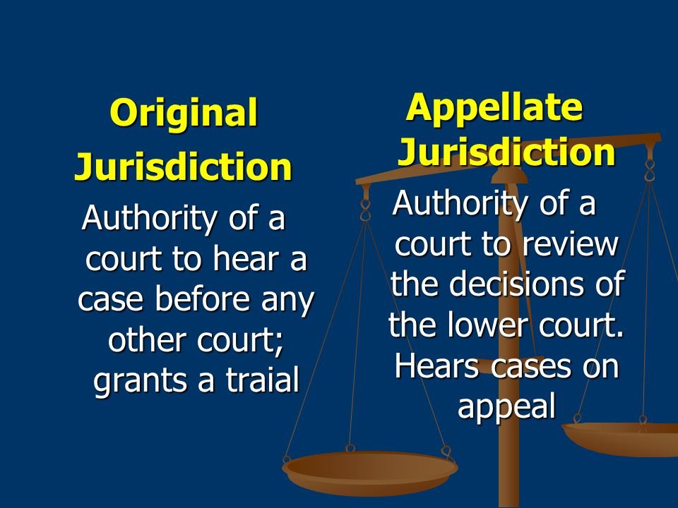 OriginalJurisdiction Authority of a court to hear a case before any other court; grants a traial Appellate Jurisdiction Authority of a court to review the decisions of the lower court.
