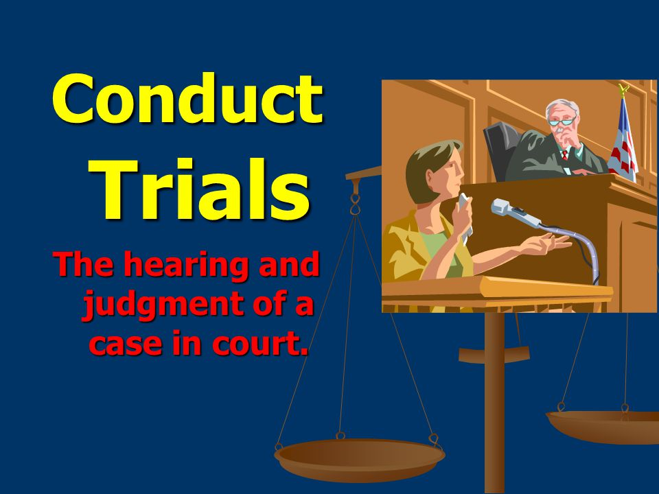 Conduct Trials The hearing and judgment of a case in court.