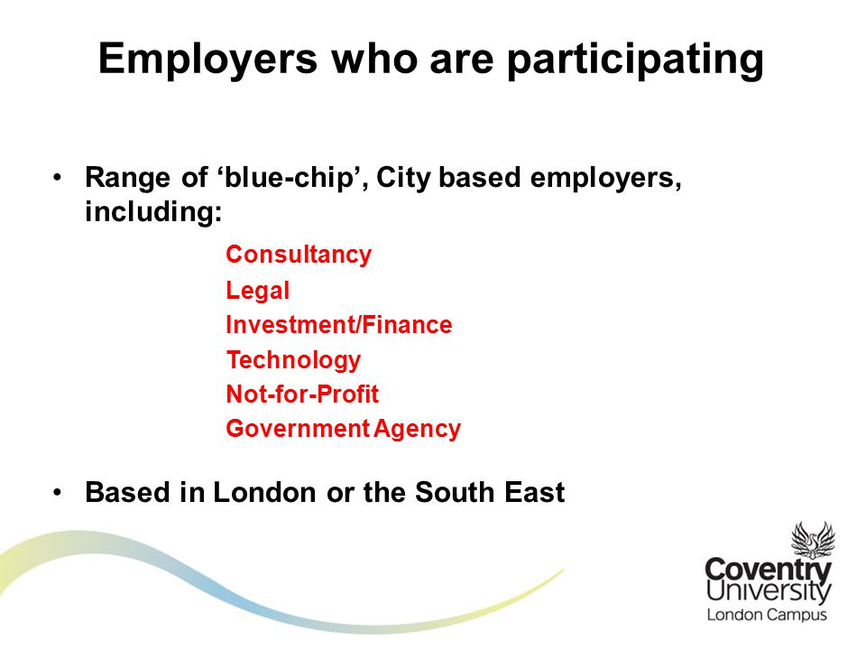 Range of 'blue-chip', City based employers, including: Consultancy Legal Investment/Finance Technology Not-for-Profit Government Agency Based in London or the South East Employers who are participating