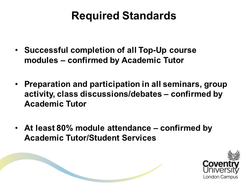 Successful completion of all Top-Up course modules – confirmed by Academic Tutor Preparation and participation in all seminars, group activity, class discussions/debates – confirmed by Academic Tutor At least 80% module attendance – confirmed by Academic Tutor/Student Services Required Standards