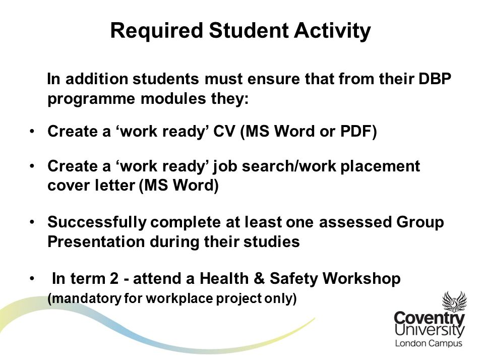 In addition students must ensure that from their DBP programme modules they: Create a 'work ready' CV (MS Word or PDF) Create a 'work ready' job search/work placement cover letter (MS Word) Successfully complete at least one assessed Group Presentation during their studies In term 2 - attend a Health & Safety Workshop (mandatory for workplace project only) Required Student Activity