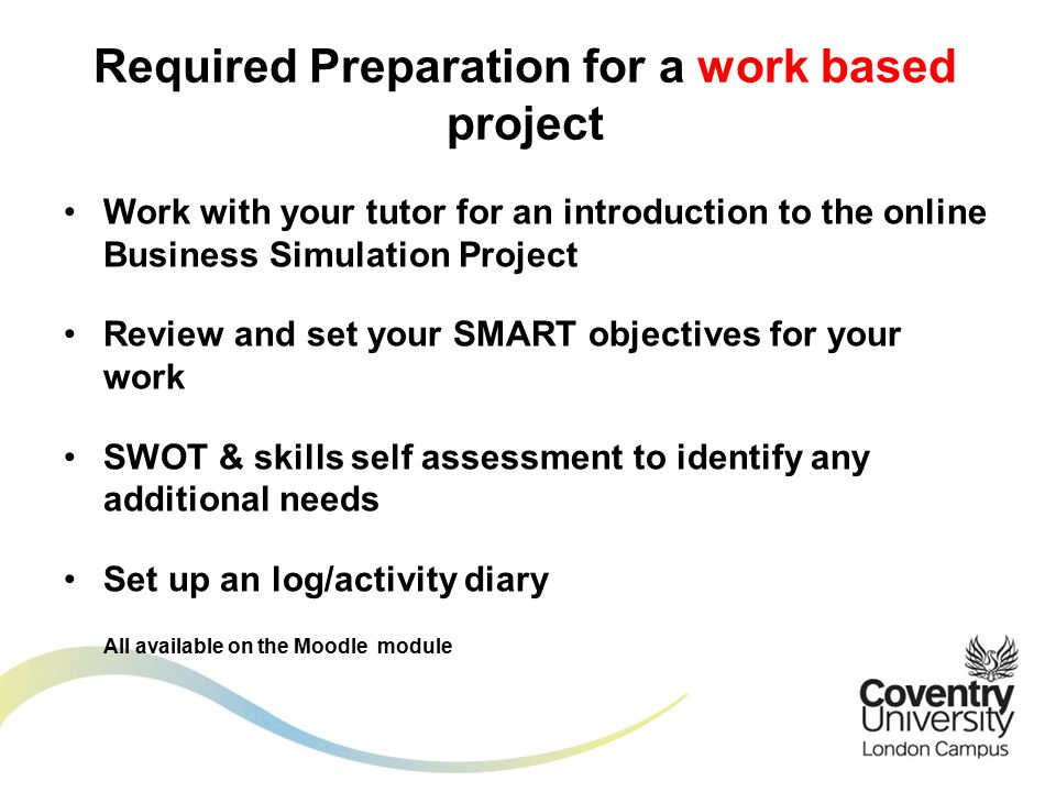 Work with your tutor for an introduction to the online Business Simulation Project Review and set your SMART objectives for your work SWOT & skills self assessment to identify any additional needs Set up an log/activity diary All available on the Moodle module Required Preparation for a work based project