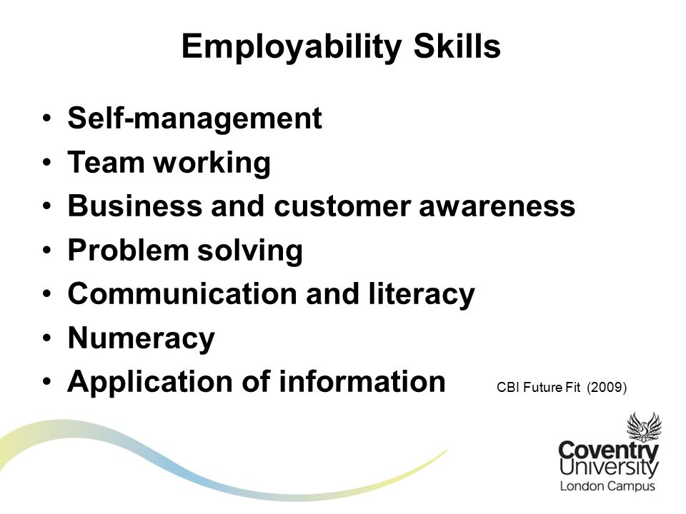Self-management Team working Business and customer awareness Problem solving Communication and literacy Numeracy Application of information CBI Future Fit (2009) Employability Skills