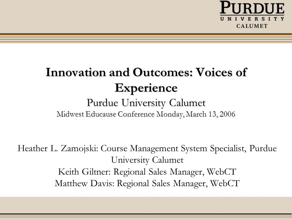 Innovation and Outcomes: Voices of Experience Purdue University Calumet Midwest Educause Conference Monday, March 13, 2006 Heather L.