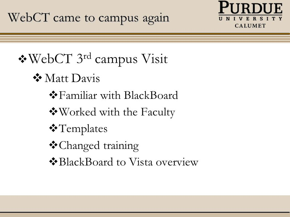 WebCT came to campus again  WebCT 3 rd campus Visit  Matt Davis  Familiar with BlackBoard  Worked with the Faculty  Templates  Changed training  BlackBoard to Vista overview