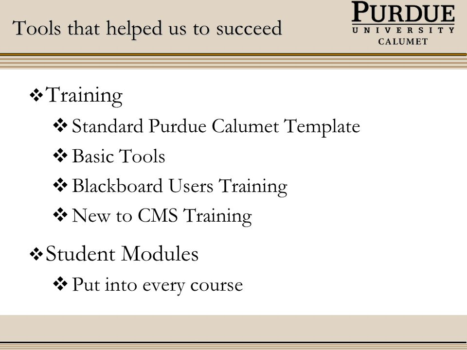 Tools that helped us to succeed  Training  Standard Purdue Calumet Template  Basic Tools  Blackboard Users Training  New to CMS Training  Student Modules  Put into every course