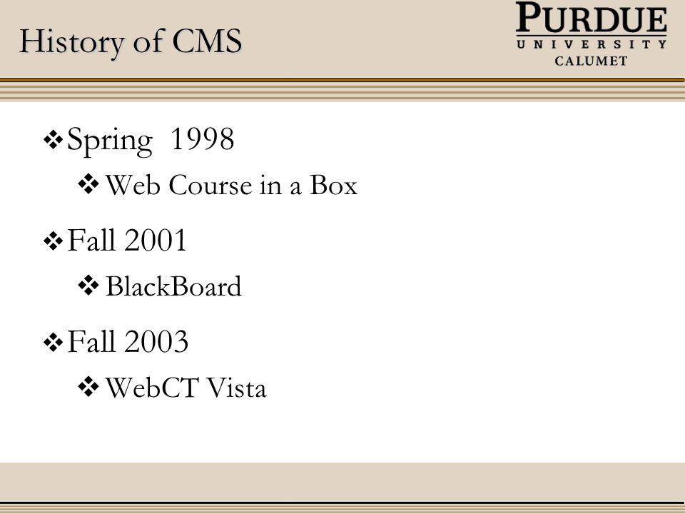 History of CMS  Spring 1998  Web Course in a Box  Fall 2001  BlackBoard  Fall 2003  WebCT Vista