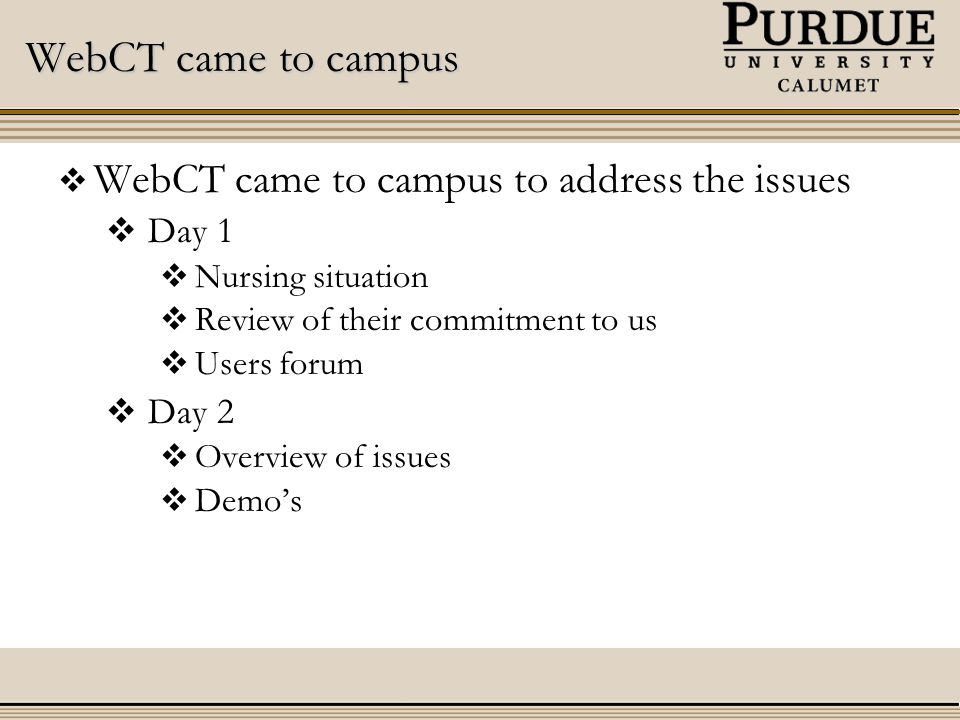 WebCT came to campus  WebCT came to campus to address the issues  Day 1  Nursing situation  Review of their commitment to us  Users forum  Day 2  Overview of issues  Demo's