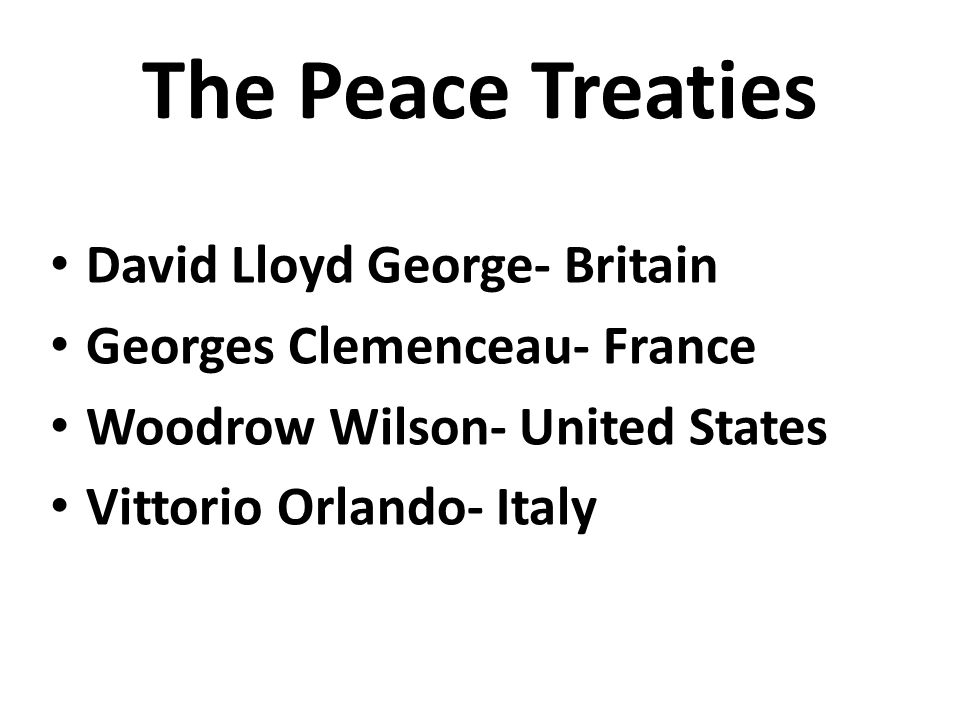 The Peace Treaties David Lloyd George- Britain Georges Clemenceau- France Woodrow Wilson- United States Vittorio Orlando- Italy