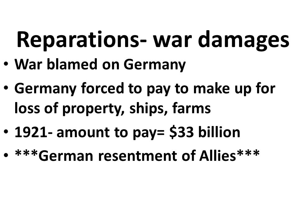Reparations- war damages War blamed on Germany Germany forced to pay to make up for loss of property, ships, farms amount to pay= $33 billion ***German resentment of Allies***
