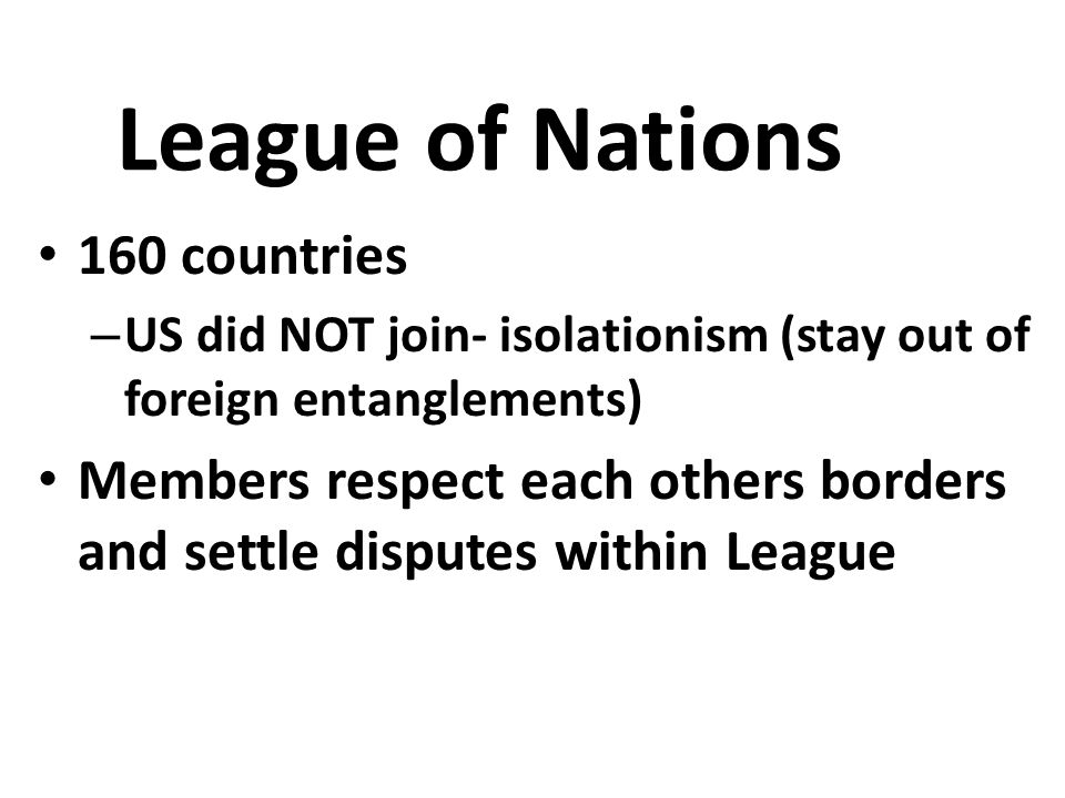 League of Nations 160 countries – US did NOT join- isolationism (stay out of foreign entanglements) Members respect each others borders and settle disputes within League