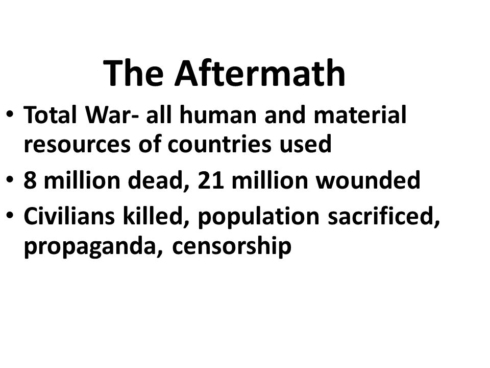 The Aftermath Total War- all human and material resources of countries used 8 million dead, 21 million wounded Civilians killed, population sacrificed, propaganda, censorship