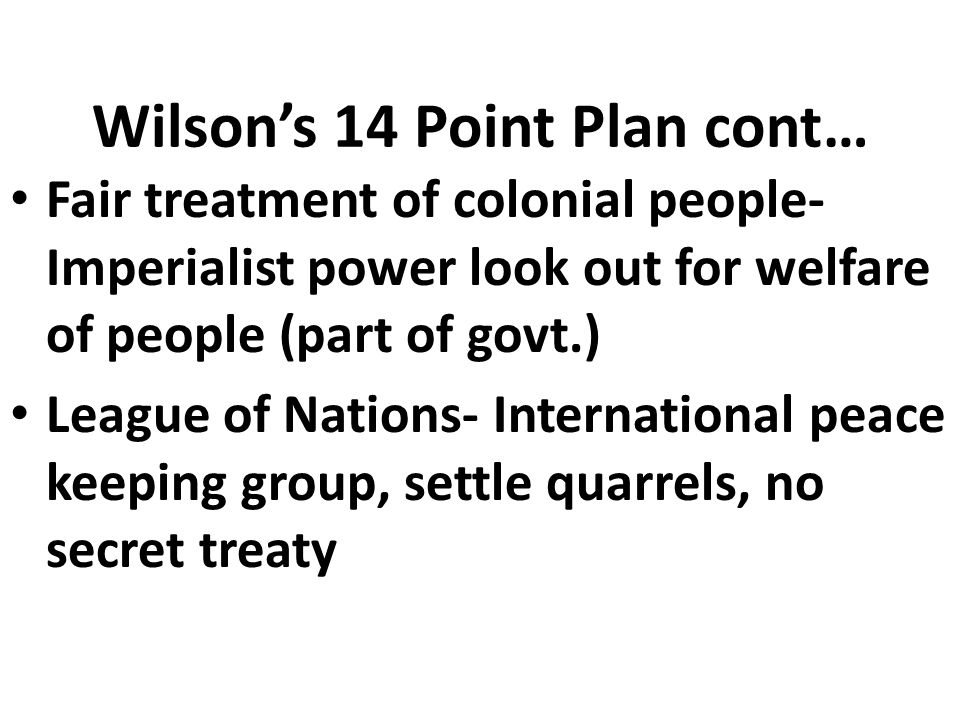 Wilson's 14 Point Plan cont… Fair treatment of colonial people- Imperialist power look out for welfare of people (part of govt.) League of Nations- International peace keeping group, settle quarrels, no secret treaty