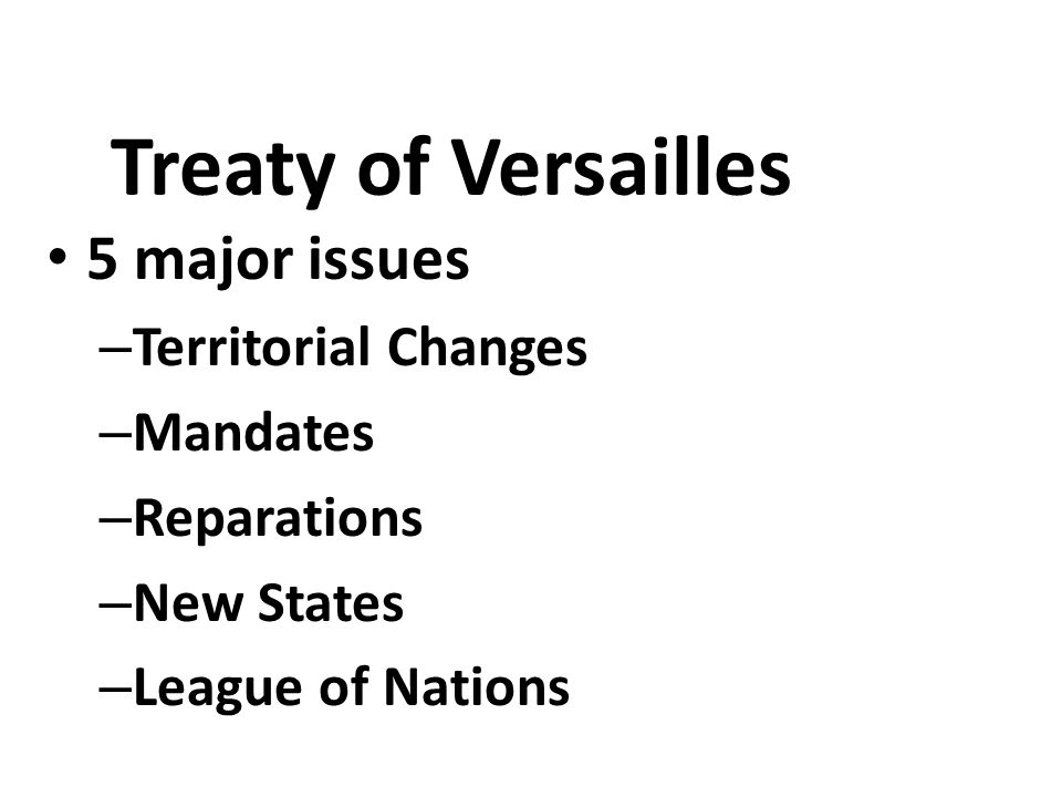 Treaty of Versailles 5 major issues – Territorial Changes – Mandates – Reparations – New States – League of Nations