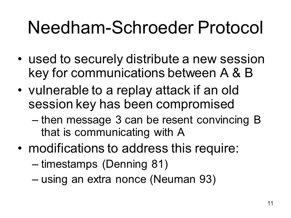 11 Needham-Schroeder Protocol used to securely distribute a new session key for communications between A & B vulnerable to a replay attack if an old session key has been compromised –then message 3 can be resent convincing B that is communicating with A modifications to address this require: –timestamps (Denning 81) –using an extra nonce (Neuman 93)