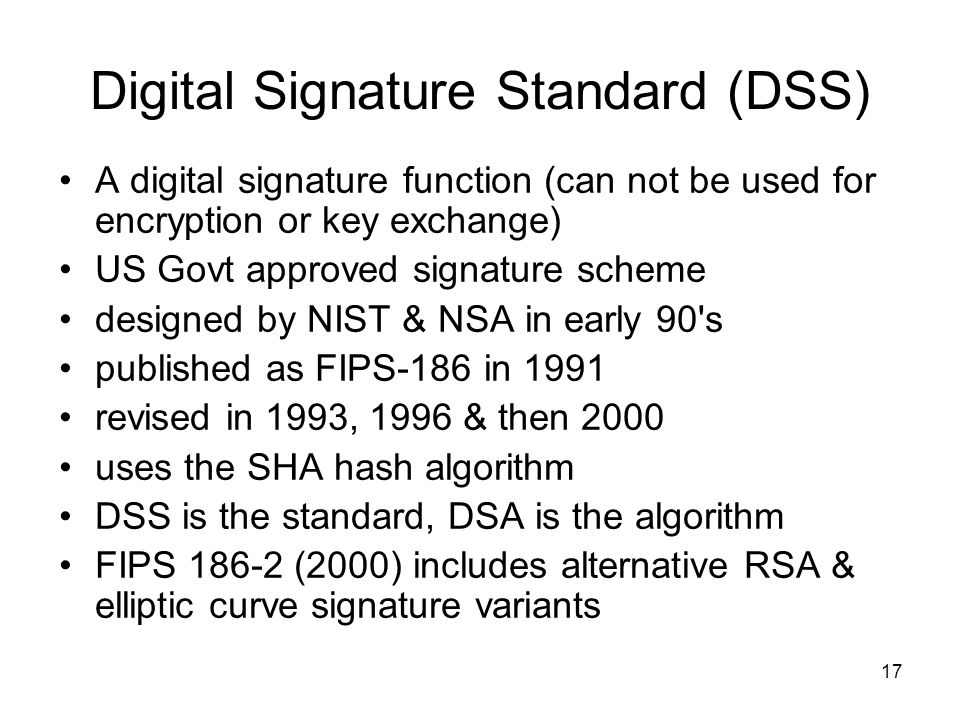17 Digital Signature Standard (DSS) A digital signature function (can not be used for encryption or key exchange) US Govt approved signature scheme designed by NIST & NSA in early 90 s published as FIPS-186 in 1991 revised in 1993, 1996 & then 2000 uses the SHA hash algorithm DSS is the standard, DSA is the algorithm FIPS (2000) includes alternative RSA & elliptic curve signature variants