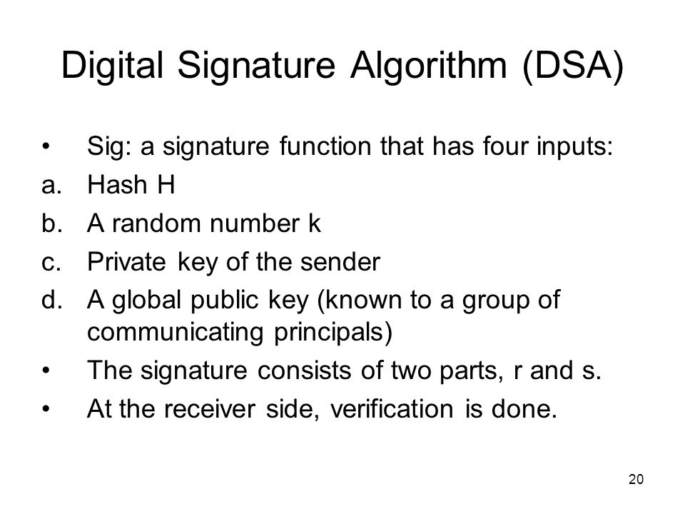 20 Digital Signature Algorithm (DSA) Sig: a signature function that has four inputs: a.Hash H b.A random number k c.Private key of the sender d.A global public key (known to a group of communicating principals) The signature consists of two parts, r and s.