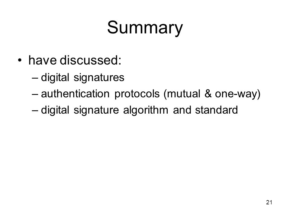 21 Summary have discussed: –digital signatures –authentication protocols (mutual & one-way) –digital signature algorithm and standard