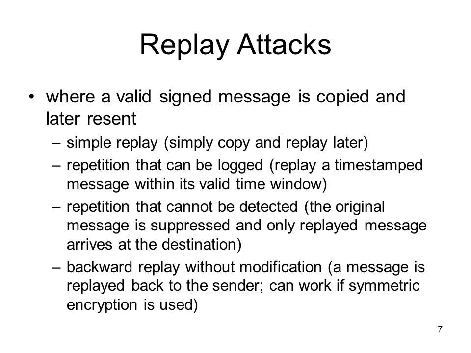 7 Replay Attacks where a valid signed message is copied and later resent –simple replay (simply copy and replay later) –repetition that can be logged (replay a timestamped message within its valid time window) –repetition that cannot be detected (the original message is suppressed and only replayed message arrives at the destination) –backward replay without modification (a message is replayed back to the sender; can work if symmetric encryption is used)