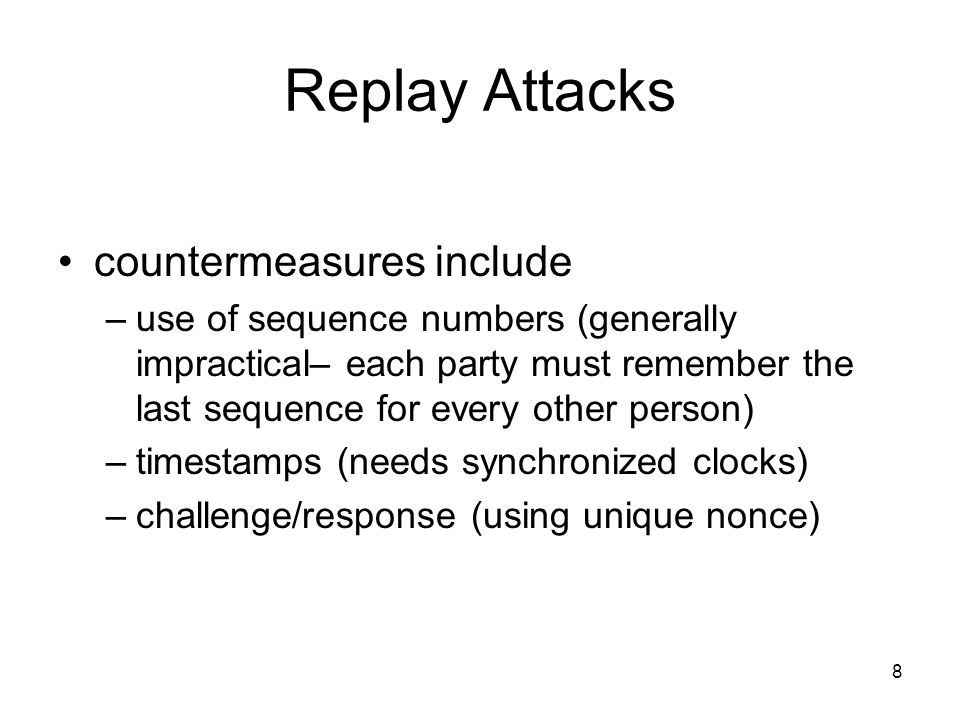 8 Replay Attacks countermeasures include –use of sequence numbers (generally impractical– each party must remember the last sequence for every other person) –timestamps (needs synchronized clocks) –challenge/response (using unique nonce)
