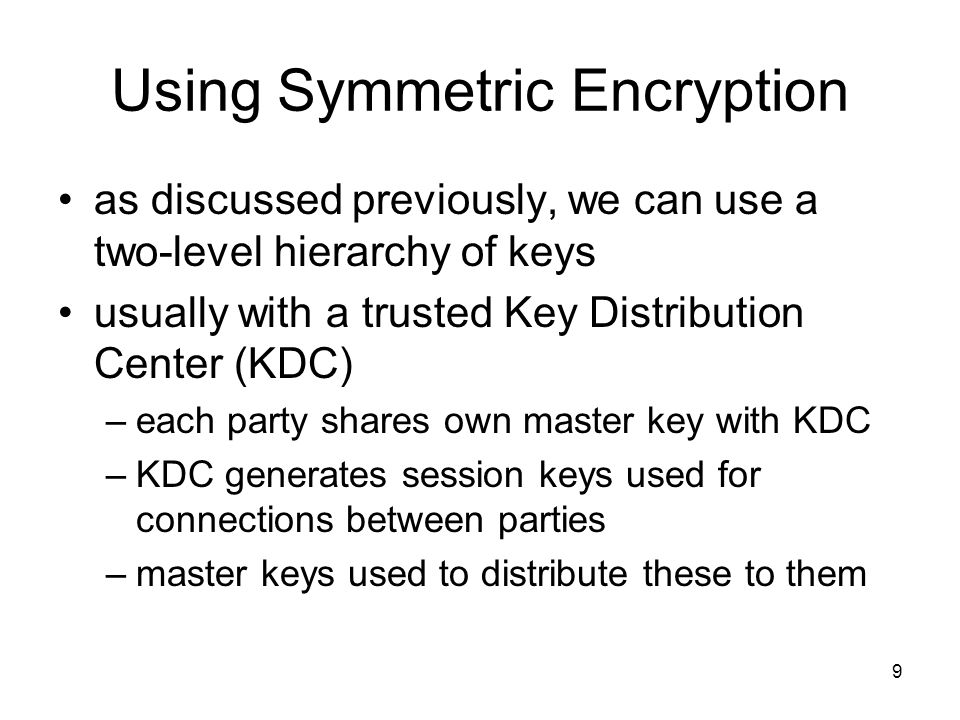 9 Using Symmetric Encryption as discussed previously, we can use a two-level hierarchy of keys usually with a trusted Key Distribution Center (KDC) –each party shares own master key with KDC –KDC generates session keys used for connections between parties –master keys used to distribute these to them
