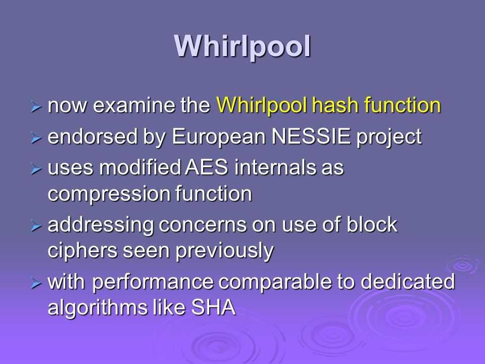 Whirlpool  now examine the Whirlpool hash function  endorsed by European NESSIE project  uses modified AES internals as compression function  addressing concerns on use of block ciphers seen previously  with performance comparable to dedicated algorithms like SHA