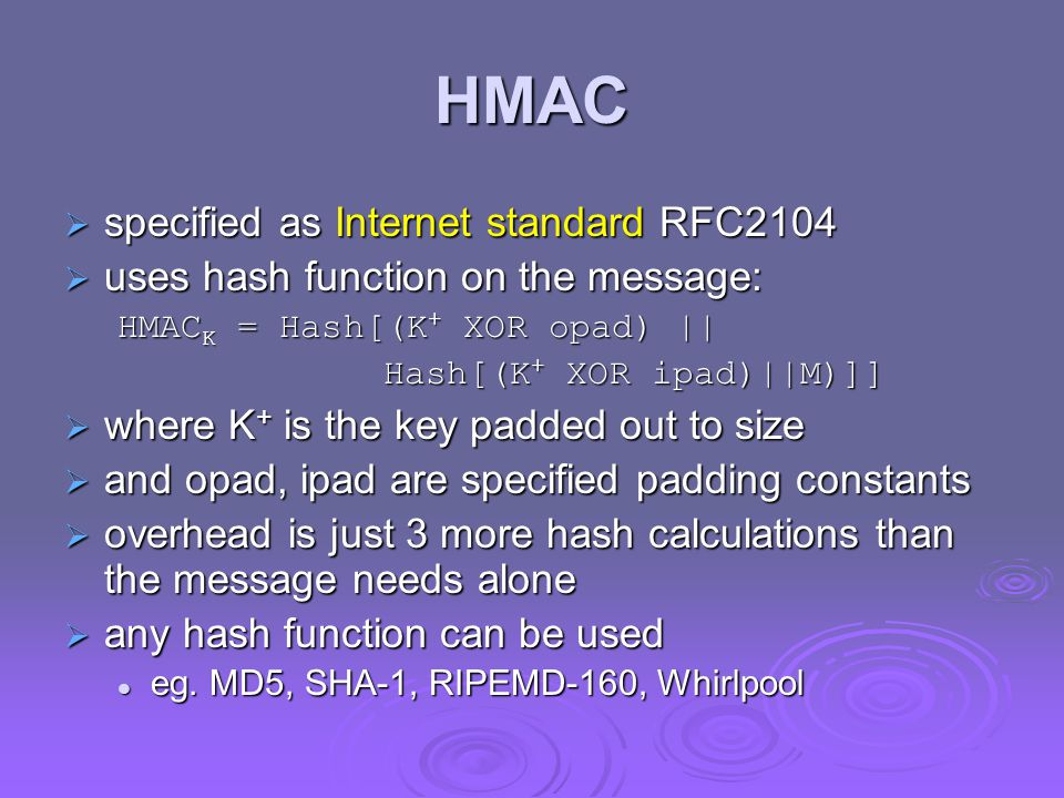 HMAC  specified as Internet standard RFC2104  uses hash function on the message: HMAC K = Hash[(K + XOR opad) || Hash[(K + XOR ipad)||M)]]  where K + is the key padded out to size  and opad, ipad are specified padding constants  overhead is just 3 more hash calculations than the message needs alone  any hash function can be used eg.