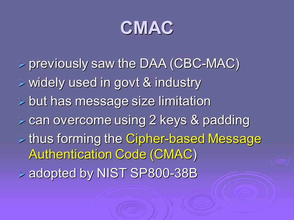CMAC  previously saw the DAA (CBC-MAC)  widely used in govt & industry  but has message size limitation  can overcome using 2 keys & padding  thus forming the Cipher-based Message Authentication Code (CMAC)  adopted by NIST SP800-38B