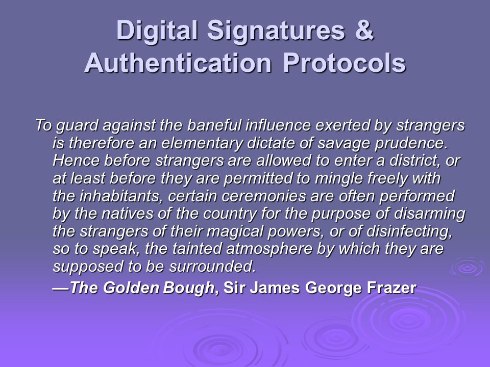 Digital Signatures & Authentication Protocols To guard against the baneful influence exerted by strangers is therefore an elementary dictate of savage prudence.