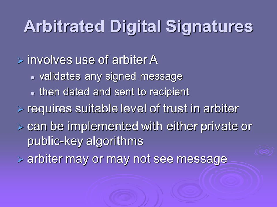 Arbitrated Digital Signatures  involves use of arbiter A validates any signed message validates any signed message then dated and sent to recipient then dated and sent to recipient  requires suitable level of trust in arbiter  can be implemented with either private or public-key algorithms  arbiter may or may not see message