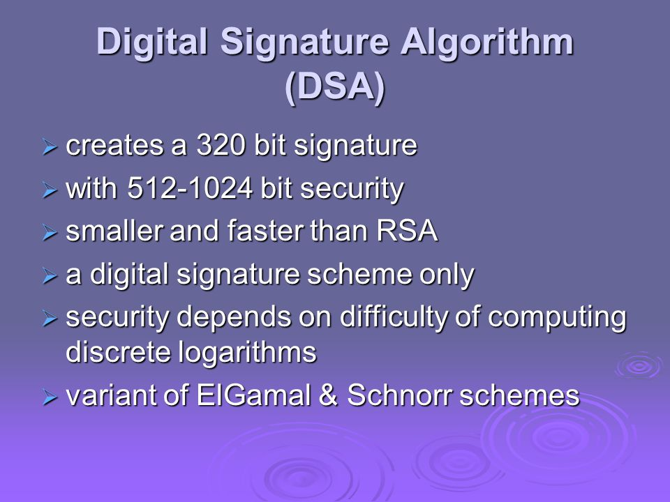 Digital Signature Algorithm (DSA)  creates a 320 bit signature  with bit security  smaller and faster than RSA  a digital signature scheme only  security depends on difficulty of computing discrete logarithms  variant of ElGamal & Schnorr schemes