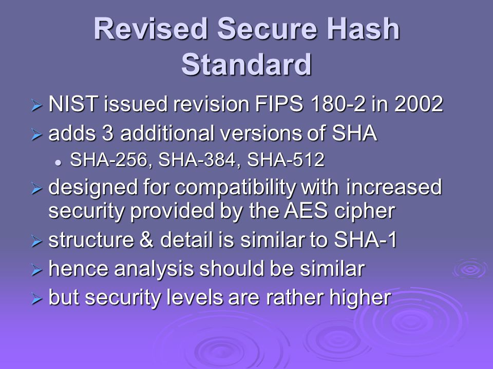 Revised Secure Hash Standard  NIST issued revision FIPS in 2002  adds 3 additional versions of SHA SHA-256, SHA-384, SHA-512 SHA-256, SHA-384, SHA-512  designed for compatibility with increased security provided by the AES cipher  structure & detail is similar to SHA-1  hence analysis should be similar  but security levels are rather higher