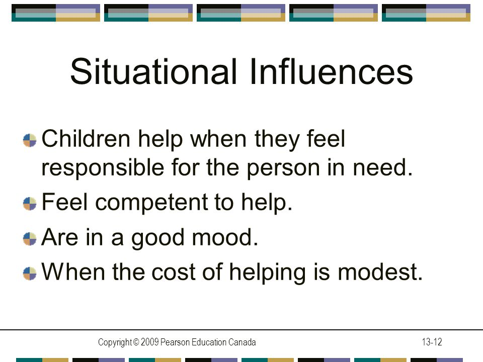 Copyright © 2009 Pearson Education Canada13-12 Situational Influences Children help when they feel responsible for the person in need.