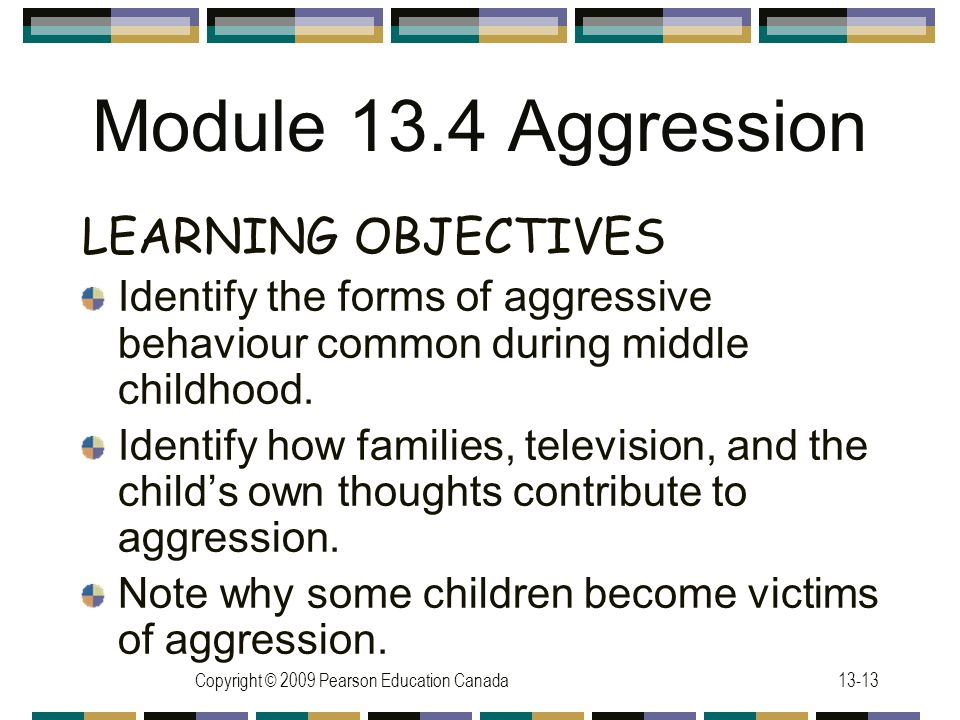 Copyright © 2009 Pearson Education Canada13-13 Module 13.4 Aggression LEARNING OBJECTIVES Identify the forms of aggressive behaviour common during middle childhood.